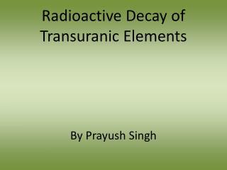 Radioactive Decay of  Transuranic  Elements