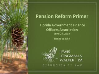 Pension Reform Primer  Florida Government Finance Officers Association June 24, 2013 James W. Linn