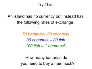 Try This: An island has no currency but instead has  the following rates of exchange: