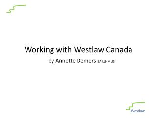 Working with Westlaw Canada by Annette Demers  BA LLB MLIS