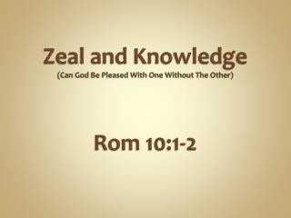 Zeal and Knowledge (Can God Be Pleased With One Without  T he Other) Rom 10:1-2