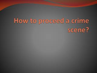 How to proceed a crime scene?
