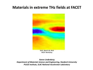 Materials in extreme THz fields at FACET SLAC,  March  18,  2010 FACET Workshop Aaron  Lindenberg