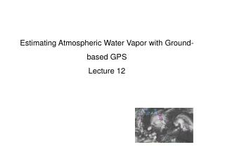 Estimating Atmospheric Water Vapor with Ground-based  GPS Lecture 12