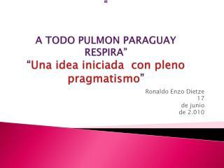 """ A TODO PULMON PARAGUAY RESPIRA"" "" Una idea iniciada  con pleno pragmatismo """