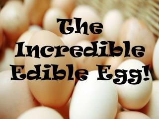 The Incredible Edible Egg!