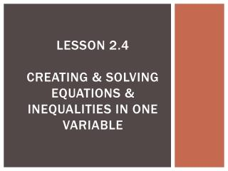 Lesson 2.4 Creating & Solving Equations & Inequalities in One Variable