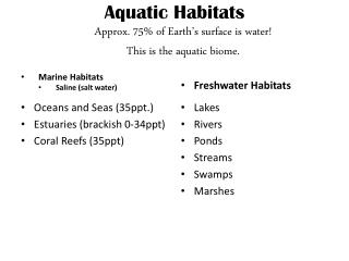 Aquatic Habitats Approx. 75% of Earth's surface is water! This is the aquatic biome.