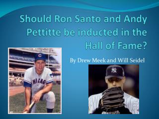 Should Ron Santo and Andy  Pettitte  be inducted in the Hall of Fame?