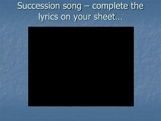 Succession song – complete the lyrics on your sheet…