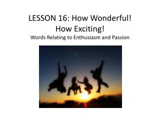 LESSON  16 :  How Wonderful!  How Exciting! Words Relating to Enthusiasm and Passion