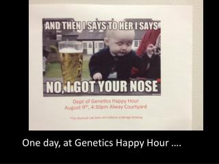 One day, at Genetics Happy Hour ….