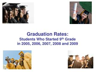 Graduation Rates: Students Who Started 9 th  Grade in 2005, 2006, 2007, 2008 and 2009