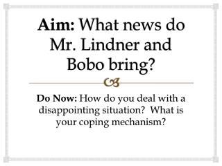 Aim:  What news do Mr. Lindner and  Bobo  bring?