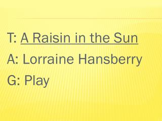 T:  A Raisin in the Sun A: Lorraine Hansberry G:  Play