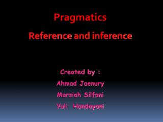 Pragmatics Reference  and  inference Created by : Ahmad Jaenury Marsiah Silfani Yuli  Handayani