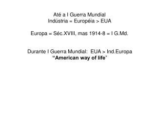 Até a I Guerra Mundial  Indústria = Européia > EUA  Europa = Séc.XVIII, mas 1914-8 = I G.Md.