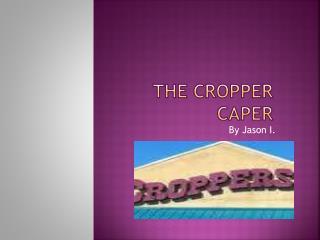 THE CROPPER CAPER