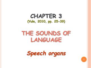 CHAPTER 3  ( Yule , 2010,  pp . 25-39) THE SOUNDS OF LANGUAGE Speech organs