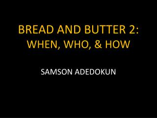 BREAD AND BUTTER 2: WHEN, WHO, & HOW