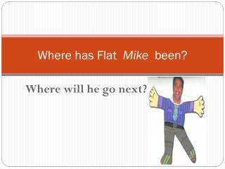 Where has Flat   Mike   been?