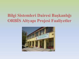 Bilgi Sistemleri Dairesi Başkanlığı ORBİS Altyapı Projesi Faaliyetler