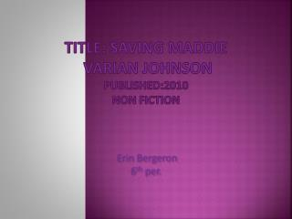 title: Saving  Maddie Varian Johnson Published:2010 non fiction