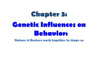 Chapter 3: Genetic Influences on Behavior: Nature & Nurture work together to shape us