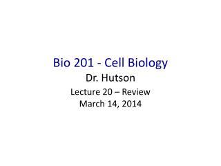 Bio 201 - Cell Biology Dr. Hutson