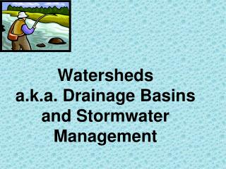 Watersheds a.k.a. Drainage Basins and Stormwater Management