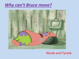 Why can�t Bruce move?
