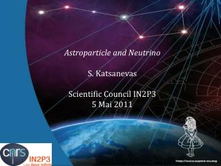 Astroparticle  and Neutrino S.  Katsanevas Scientific  Council IN2P3 5 Mai 2011