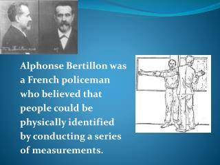 Alphonse Bertillon was a French policeman who believed that people could be physically identified