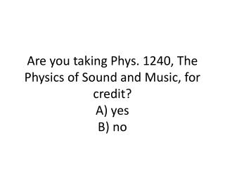 Are you taking Phys. 1240, The Physics of Sound and Music, for credit? A ) yes B ) no