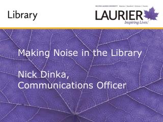 Making Noise in the Library Nick  Dinka , Communications Officer