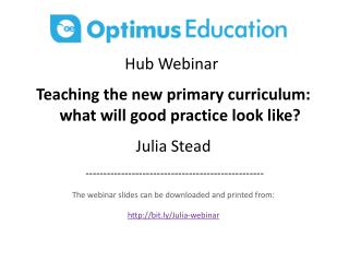 Hub  Webinar  Teaching the new primary curriculum: what will good practice look like? Julia Stead