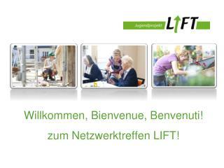 Willkommen,  Bienvenue ,  Benvenuti ! zum Netzwerktreffen  LIFT!