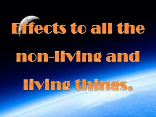 Effects to all the non-living and living things.