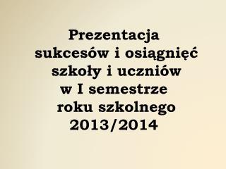 Prezentacja  sukcesów i osiągnięć  szkoły i uczniów  w I semestrze  roku szkolnego 2013/2014