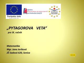 """""""PYTAGOROVA   VETA""""   pre IX. ročník Matematika  Mgr. Jana  Joríková ZŠ Sadová 620, Senica"""
