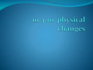 10.4.10  physical changes