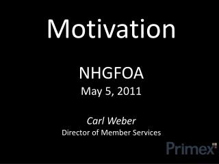 Motivation NHGFOA  May 5, 2011 Carl Weber Director of Member Services
