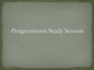 Progressivism Study Session