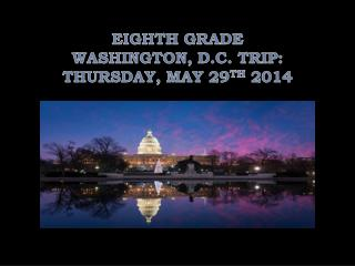 EIGHTH GRADE  WASHINGTON, D.C. TRIP: THURSDAY, MAY 29 TH  2014