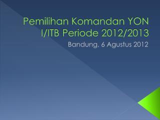 Pemilihan Komandan  YON I/ITB  Periode  2012/2013