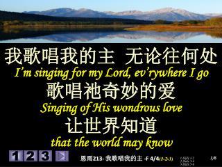 我歌唱我的主 无论往何处 I'm singing for my Lord, ev'rywhere I go 歌唱祂奇妙的爱 Singing of His wondrous love 让世界知道