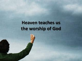 Heaven teaches us  the worship of God
