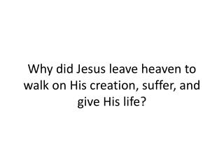 Why did Jesus leave heaven to walk on His creation, suffer, and give His life?