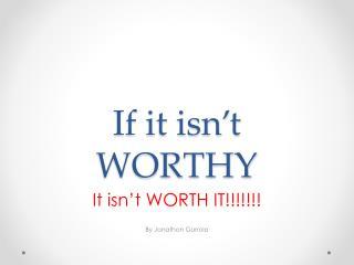 If it isn't WORTHY