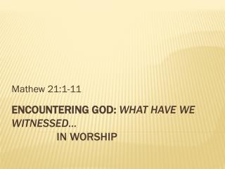Encountering God:  What have we witnessed… In Worship